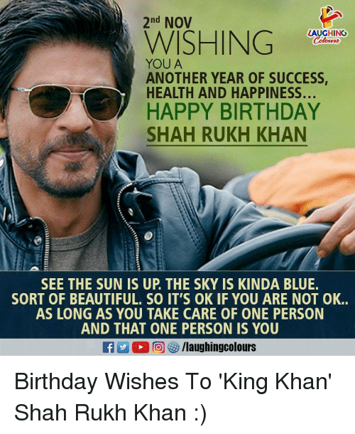 Beautiful, Birthday, and Happy Birthday: 2nd NOV  LAUGHING  WISHIN  YOU A  ANOTHER YEAR OF SUCCESS  HEALTH AND HAPPINESS...  HAPPY BIRTHDAY  SHAH RUKH KHAN  SEE THE SUN IS UP. THE SKY IS KINDA BLUE.  SORT OF BEAUTIFUL. SO IT'S OK IF YOU ARE NOT OK..  AS LONG AS YOU TAKE CARE OF ONE PERSON  AND THAT ONE PERSON IS YOU Birthday Wishes To 'King Khan' Shah Rukh Khan :)