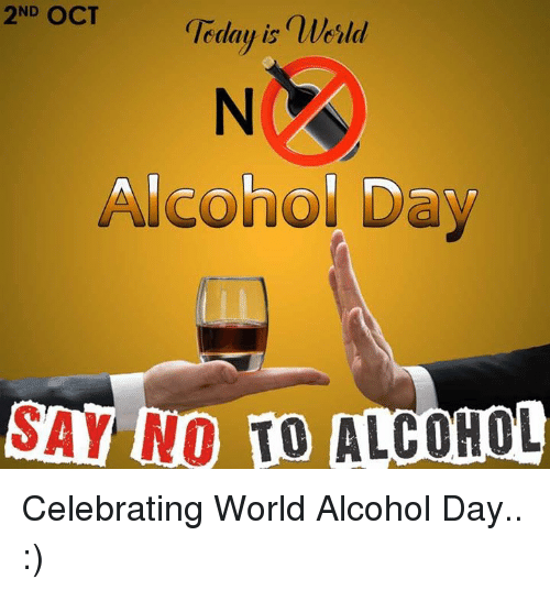 Alcohol, World, and Alcoholic: 2ND OCT  geday is nlerld  Alcohol Day  SAY NO ALCOHOL Celebrating World Alcohol Day.. :)