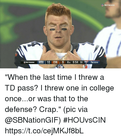 "College, Nfl, and Sports: 2ND00WN  NETWORK HOU: 10 CIN : 9 4TH 6:54 30  NFL ""When the last time I threw a TD pass? I threw one in college once...or was that to the defense? Crap.""  (pic via @SBNationGIF) #HOUvsCIN https://t.co/cejMKJf8bL"