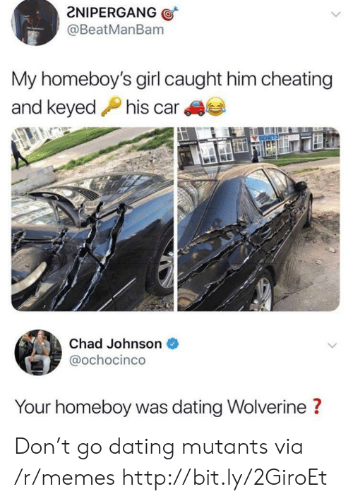 Cheating, Dating, and Memes: 2NIPERGANG  @BeatManBam  My homeboy's girl caught him cheating  and keyedhis car  Chad Johnson  @ochocinco  Your homeboy was dating Wolverine ? Don't go dating mutants via /r/memes http://bit.ly/2GiroEt