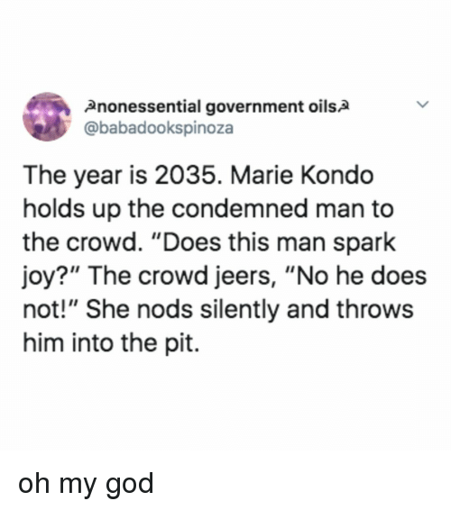 """God, Oh My God, and Relatable: 2nonessential government oils2  @babadookspinoza  The year is 2035. Marie Kondo  holds up the condemned man to  the crowd. """"Does this man spark  joy?"""" The crowd jeers, """"No he does  not!"""" She nods silently and throws  him into the pit. oh my god"""