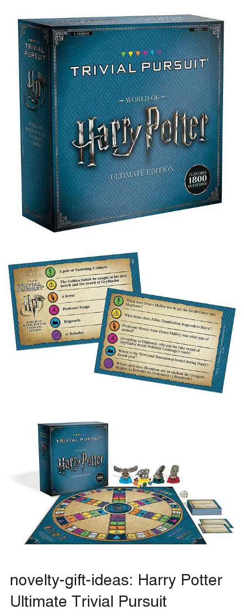Dumbledore, Fake, and Gryffindor: 2PLAYERS  TR  AL  TRIVIAL PURSUIT  WORLD OF  ULTIMATE EDITION  FEATURES  1800  QUESTIOS   A pair of Vanishing Cabinets  The Golden Snitch he caught at his first  tch and the sword of Gryffindor  PURSUOT  6  A ferret  What does Draco Malfoy use to get the Death Eaters into  Hogwarts?  What items does Albus Dumbledore bequeath to Harry?  Professor Moody turns Draco Malfoy into what type of  Professor Snape  Hogwarts  HORLDo  animal?  UETIMATE  a) Relashlo  According to Griphook, who put the fake sword of  Gryffindor inside Bellatrix Lestrange's vault?  Where is the Triwizard Tournament hosted during Harry's  fourth year?  Which spell does Hermione use to unchain the Gringotts  dragon: a) Relashio b) Alohomora c) Bombarda?   TRIVIAL PURSUIT  800 novelty-gift-ideas:  Harry Potter Ultimate Trivial Pursuit