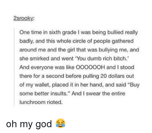 "Bad, Bitch, and Dumb: 2srooky:  One time in sixth grade I was being bullied really  badly, and this whole circle of people gathered  around me and the girl that was bullying me, and  she smirked and went ""You dumb rich bitch.'  And everyone was like OOOOOOH and I stood  there for a second before pulling 20 dollars out  of my wallet, placed it in her hand, and said ""Buy  some better insults."" And I swear the entire  lunchroom rioted. oh my god 😂"