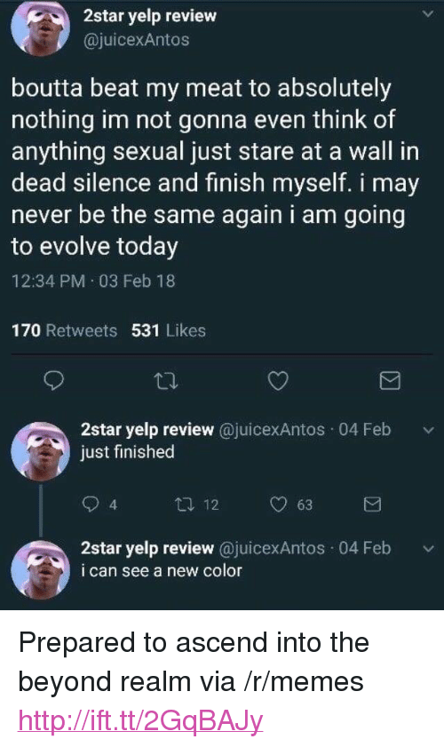 """Memes, Evolve, and Http: 2star yelp review  @juicexAntos  boutta beat my meat to absolutely  nothing im not gonna even think of  anything sexual just stare at a wall in  dead silence and finish myself. i mav  never be the same again i am going  to evolve today  12:34 PM 03 Feb 18  170 Retweets 531 Likes  2star yelp review @juicexAntos 04 Feb v  just finished  12  63  4  2star yelp review @juicexAntos 04 Feb  i can see a new color <p>Prepared to ascend into the beyond realm via /r/memes <a href=""""http://ift.tt/2GqBAJy"""">http://ift.tt/2GqBAJy</a></p>"""