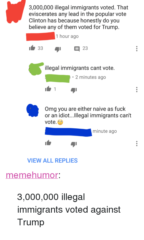 """Omg, Tumblr, and Blog: 3,000,000 illegal immigrants voted. That  eviscerates any lead in the popular vote  Clinton has because honestly do you  believe any of them voted for Trump  1 hour ago  1.33  日23  illegal immigrants cant vote.  2 minutes ago  Omg you are either naive as fuck  or an idiot...Ilegal immigrants can't  vote.  minute ago  VIEW ALL REPLIES <p><a href=""""http://memehumor.tumblr.com/post/153198996918/3000000-illegal-immigrants-voted-against-trump"""" class=""""tumblr_blog"""">memehumor</a>:</p>  <blockquote><p>3,000,000 illegal immigrants voted against Trump</p></blockquote>"""