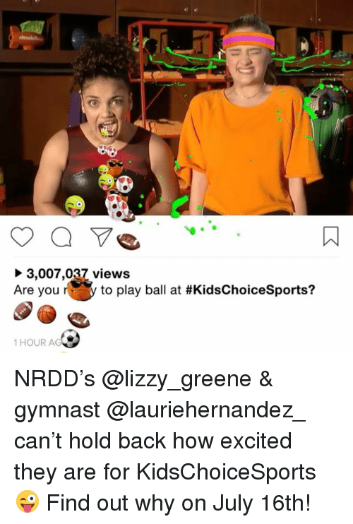 Memes, Back, and 🤖: 3,007,037 views  Are you r y to pl  to play ball at #KidsChoiceSports?  1 HOUR A NRDD's @lizzy_greene & gymnast @lauriehernandez_ can't hold back how excited they are for KidsChoiceSports 😜 Find out why on July 16th!