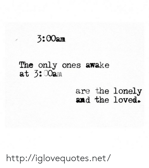 Http, Net, and Awake: 3:00am  The only ones awake  at 3:0ai  are the lonely  and the loved. http://iglovequotes.net/