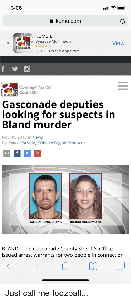 """News, App Store, and Office: 3:06  a komu.com  KOMU8  XSynapse Multimedia  View  K O M U  GET On the App Store  Coverage You Can  Count On  K O M U  Gasconade deputies  looking for suspects in  Bland murder  Nov 30, 2018 in News  By: David Estrada, KOMU 8 Digital Producer  g+  AARON """"FOOZBALL"""" LEWIS  BROOKE BUDDEMEYER  BLAND - The Gasconade County Sheriff's Office  issued arrest warrants for two people in connection"""