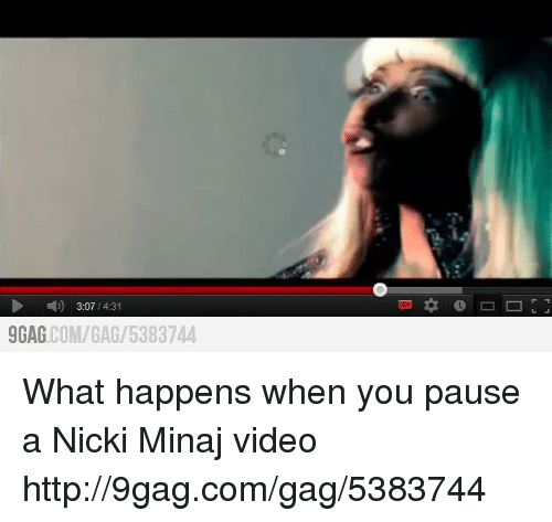 9gag, Dank, and Nicki Minaj: 3:07  /4:31  COM/GAG/53 5383744  9GAG What happens when you pause a Nicki Minaj video
