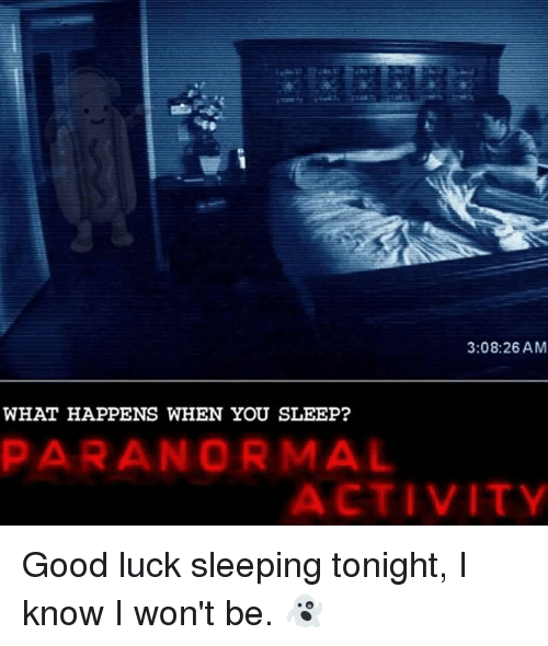 Memes, Good, and Sleeping: 3:08:26 AM  WHAT HAPPENS WHEN YOU SLEEP?  PARANORMAL  ACTIVITY Good luck sleeping tonight, I know I won't be. 👻