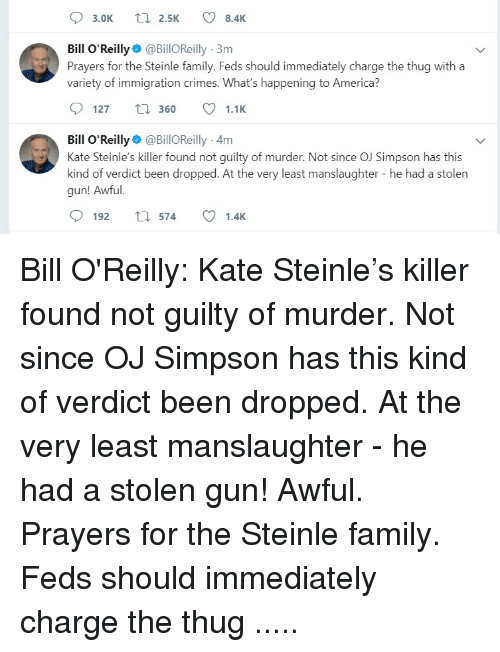 America, Bill O'Reilly, and Family: 3.0K  2.5K  8.4K  Bill O'Reilly @BillOReilly 3m  A -) Prayers for the Steinle family. Feds should immediately charge the thug with a  variety of immigration crimes. What's happening to America?  127 t360 1.1K  Bill O Reilly @BillOReilly 4m  Kate Steinle's killer found not guilty of murder. Not since OJ Simpson has this  kind of verdict been dropped. At the very least manslaughter - he had a stolern  gun! Awfu  192 th 574 1.4K