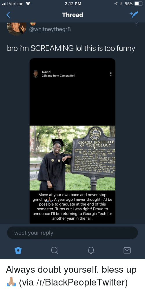 Blackpeopletwitter, Bless Up, and Fall: 3:12 PM  55%  Verizon  Threa  @whitneythegr8  bro i'm SCREAMING lol this is too funny  David  22h ago from Camera Roll  GEORGIA INSTITUTE  OF TECHNOLOGY  Established by Act of the General Assemb  Oct. 13. 1885: site selected Oct. 20. 188  Administration Building erected. 1887  First session. Oct. 7. 1888  In July. August, 1864, this site was occupie  by one of a series of forts connected by rifl  its which 12 mi. in extent, encircled Atlant  ng siege operations the city was defende  by Gen. Hood's Army of Tennessee  ing this sector were the 4th and 20th Cor  the Federal Army of the Cumberland poste  in the area between 10th and 14th Sts. Th  siege began July 22d and ended August 25.  Move at your own pace and never stop  grindingA. A year ago I never thought it'd be  possible to graduate at the end of this  semester. Turns out I was right! Proud to  announce l'll be returning to Georgia Tech for  another year in the fall!  Tweet your reply <p>Always doubt yourself, bless up🙏🏽 (via /r/BlackPeopleTwitter)</p>