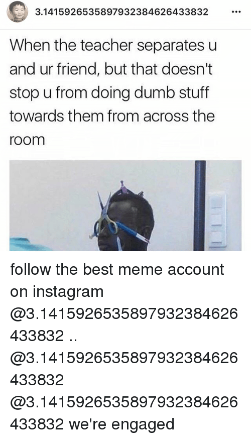 Dumb, Instagram, and Meme: 3.1415926535897932384626433832  When the teacher separates u  and ur friend, but that doesn't  stop u from doing dumb stuff  towards them from across the  room follow the best meme account on instagram @3.1415926535897932384626433832 .. @3.1415926535897932384626433832 @3.1415926535897932384626433832 we're engaged