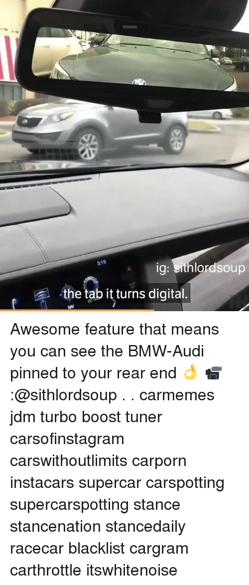 Bmw, Memes, and Audi: 3:15  , the tab it turns digital Awesome feature that means you can see the BMW-Audi pinned to your rear end 👌 📹:@sithlordsoup . . carmemes jdm turbo boost tuner carsofinstagram carswithoutlimits carporn instacars supercar carspotting supercarspotting stance stancenation stancedaily racecar blacklist cargram carthrottle itswhitenoise