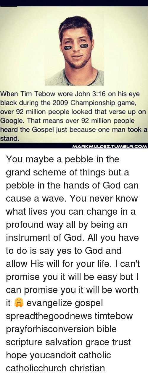 God, Google, and Life: 3:16  iNn  When Tim Tebow wore John 3:16 on his eye  black during the 2009 Championship game,  over 92 million people looked that verse up on  Google. That means over 92 million people  heard the Gospel just because one man took a  stand  MARKMULDEZ.TUMBLR.COM You maybe a pebble in the grand scheme of things but a pebble in the hands of God can cause a wave. You never know what lives you can change in a profound way all by being an instrument of God. All you have to do is say yes to God and allow His will for your life. I can't promise you it will be easy but I can promise you it will be worth it 🤗 evangelize gospel spreadthegoodnews timtebow prayforhisconversion bible scripture salvation grace trust hope youcandoit catholic catholicchurch christian