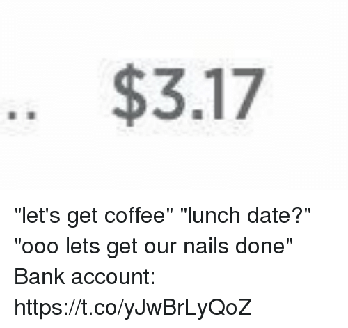 "Bank, Coffee, and Date: .. $3.17 ""let's get coffee"" ""lunch date?"" ""ooo lets get our nails done"" Bank account: https://t.co/yJwBrLyQoZ"