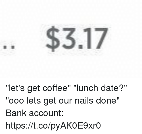 """Bank, Coffee, and Date: .. $3.17 """"let's get coffee"""" """"lunch date?"""" """"ooo lets get our nails done"""" Bank account: https://t.co/pyAK0E9xr0"""