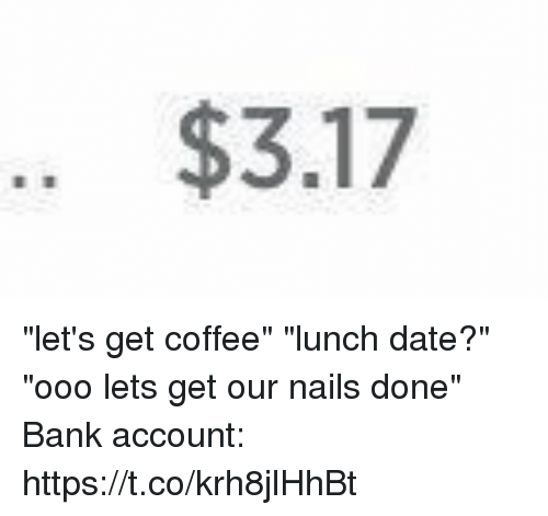 """Bank, Coffee, and Date: .. $3.17 """"let's get coffee"""" """"lunch date?"""" """"ooo lets get our nails done"""" Bank account: https://t.co/krh8jlHhBt"""