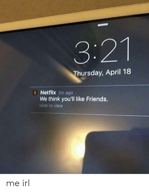 Friends, Netflix, and April: 3:21  hursday, April 18  N Netflix 3m ago  We think you'll like Friends.  stide to view me irl