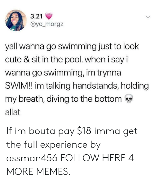 Cute, Dank, and Memes: 3.21  @yo_morgz  yall wanna go swimming just to look  cute & sit in the pool. when i say i  wanna go swimming, im trynna  SWIM! im talking handstands, holding  my breath, diving to the bottom  allat If im bouta pay $18 imma get the full experience by assman456 FOLLOW HERE 4 MORE MEMES.