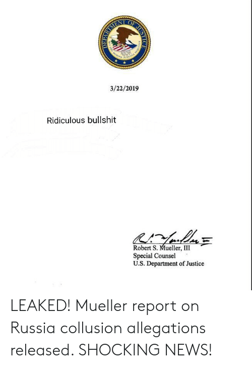 News, Justice, and Russia: 3/22/2019  Ridiculous bullshit  Robert S. Mueller, III  Special Counsel  U.S. Department of Justice LEAKED! Mueller report on Russia collusion allegations released. SHOCKING NEWS!
