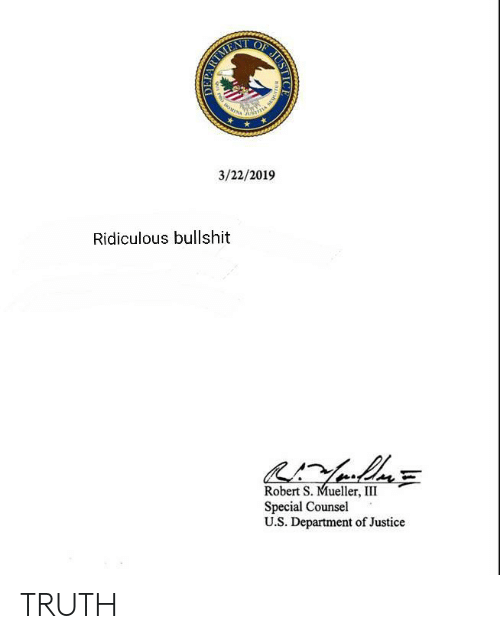 Justice, Bullshit, and Truth: 3/22/2019  Ridiculous bullshit  Robert S. Mueller, III  Special Counsel  U.S. Department of Justice TRUTH