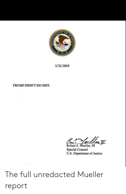 Memes, Shit, and Justice: 3/22/2019  TRUMP DIDNT Do SHIT  Robert S. Mueller, III  Special Counsel  U.S. Department of Justice The full unredacted Mueller report