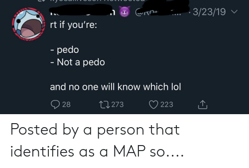 Lol, Map, and One: 3/23/19V  rt if you're:  pedo  - Not a pedo  and no one will know which lol Posted by a person that identifies as a MAP so....