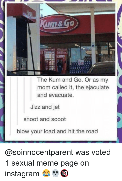 Instagram, Jizz, and Meme: 3.29  The Kum and Go. Or as my  mom called it, the ejaculate  and evacuate.  Jizz and jet  shoot and scoot  blow your load and hit the road @soinnocentparent was voted 1 sexual meme page on instagram 😂💀🔞