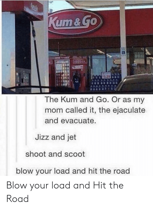 Jizz, The Road, and Mom: 3.29  The Kum and Go. Or as my  mom called it, the ejaculate  and evacuate  Jizz and jet  shoot and scoot  blow your load and hit the road Blow your load and Hit the Road
