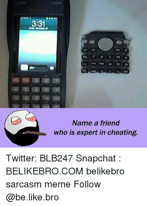 Be Like, Cheating, and Meme: 3:3  Name a friend  who is expert in cheating Twitter: BLB247 Snapchat : BELIKEBRO.COM belikebro sarcasm meme Follow @be.like.bro