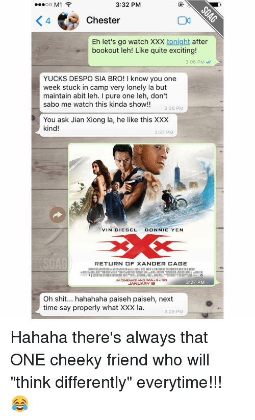 """Memes, Vin Diesel, and Xxx: 3:32 PM  M1  Chester  Eh let's go watch XXX  tonight  after  bookout leh! Like quite exciting!  3:06 PM  YUCKS DESPO SIA BRO! I know you one  week stuck in camp very lonely la but  maintain abit leh. pure one leh, don't  sabo me watch this kinda show!!  3:26 PM  You ask Jian Xiong la, he like this XXX  kind!  3:27 PM  VIN DIESEL  DONNIE YEN  RETURN OF XANDER CAGE  IN CINEMAS AND IMAxxx 3D  3:27 PM  JANUARY 18  Oh shit... hahahaha paiseh paiseh, next  time say properly what XXX la.  3:29 PM Hahaha there's always that ONE cheeky friend who will """"think differently"""" everytime!!! 😂"""