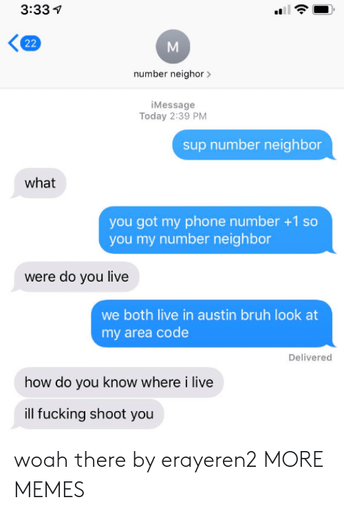 Bruh, Dank, and Fucking: 3:33  22  number neighor  iMessage  Today 2:39 PM  sup number neighbor  what  you got my phone number +1 so  you my number neighbor  were do you live  we both live in austin bruh look at  my area code  Delivered  how do you know where i live  ill fucking shoot you woah there by erayeren2 MORE MEMES