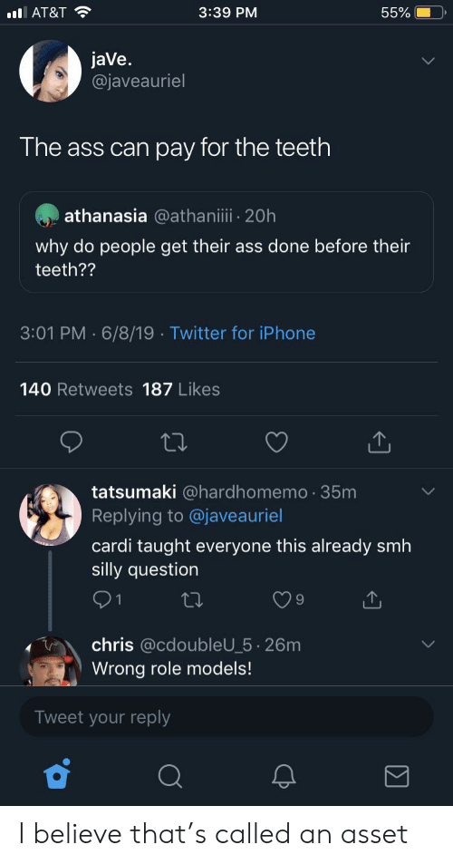 Ass, Blackpeopletwitter, and Funny: 3:39 PM  55%  l AT&T  jaVe.  @javeauriel  The ass can pay for the teeth  athanasia @athaniii 20h  why do people get their ass done before their  teeth??  3:01 PM 6/8/19 Twitter for iPhone  140 Retweets 187 Likes  tatsumaki @hardhomemo 35m  Replying to @javeauriel  cardi taught everyone this already smh  silly question  1  chris @cdoubleU_5 26m  Wrong role models!  Tweet your reply I believe that's called an asset