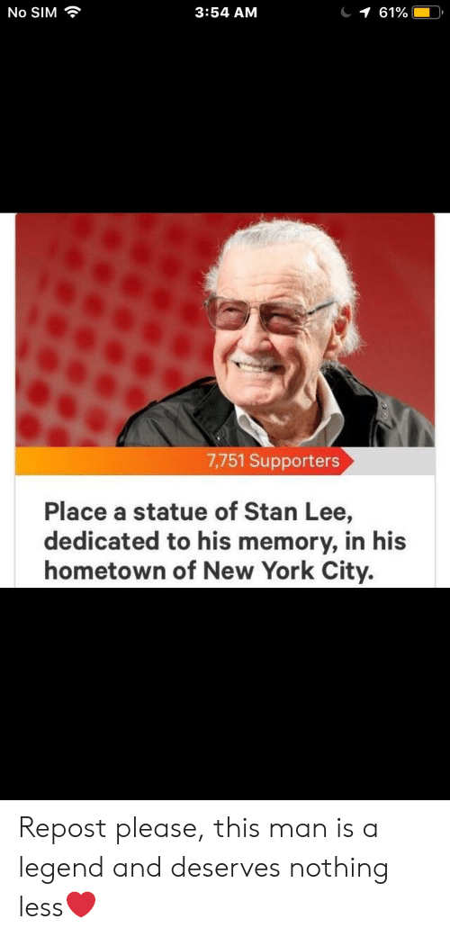 New York, Stan, and Stan Lee: 3:54 AM  No SIM  1 61900  7,751 Supporters  Place a statue of Stan Lee,  dedicated to his memory, in his  hometown of New York City. Repost please, this man is a legend and deserves nothing less❤️
