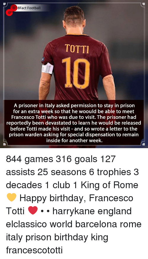 Barcelona, Birthday, and Club: 3 8Fact Football  TOTTI  10  A prisoner in Italy asked permission to stay in prison  for an extra week so that he woould be able to meet  Francesco Totti who was due to visit. The prisoner had  reportedly been devastated to learn he would be released  before Totti made his visit and so wrote a letter to the  prison warden asking for special dispensation to remain  inside for another week. 844 games 316 goals 127 assists 25 seasons 6 trophies 3 decades 1 club 1 King of Rome 💛 Happy birthday, Francesco Totti ❤ • • harrykane england elclassico world barcelona rome italy prison birthday king francescototti