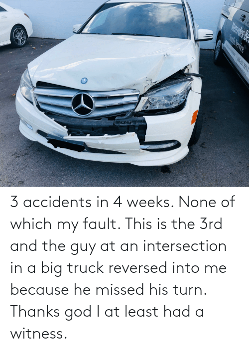 3 accidents in 4 weeks. None of which my fault. This is the 3rd and the guy at an intersection in a big truck reversed into me because he missed his turn. Thanks god I at least had a witness.