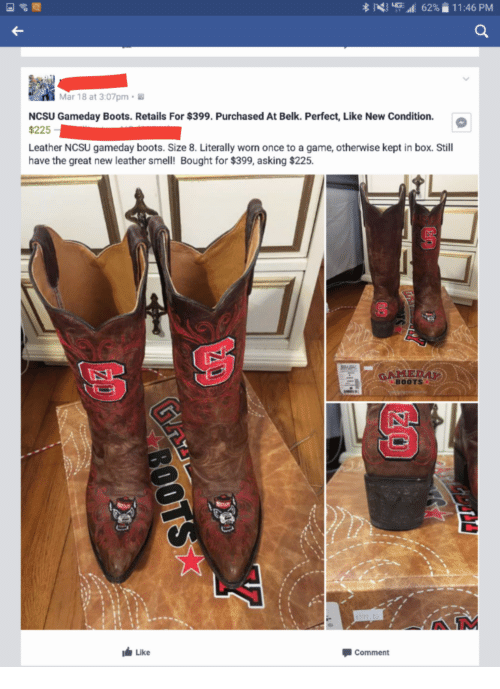 Funny: 3 All 62% 11:46 PM  Mar 18 at 3:07pm.  NCSU Gameday Boots. Retails For $399. Purchased At Belk. Perfect, Like New Condition.  $225  Leather NCSU gameday boots. Size 8. Literally worn once to a game, otherwise kept in box. Still  have the great new leather smell! Bought for $399, asking $225.  BOOTS  Like  Comment