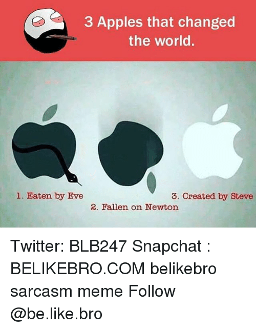 Be Like, Meme, and Memes: 3 Apples that changed  the world.  l. Eaten by Eve  3. Created by Steve  2. Fallen on Newton. Twitter: BLB247 Snapchat : BELIKEBRO.COM belikebro sarcasm meme Follow @be.like.bro