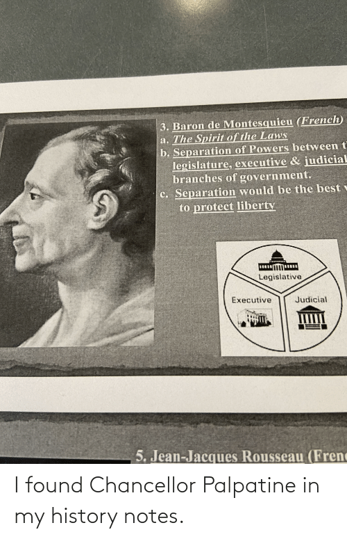 Best, History, and Spirit: 3. Baron de Montesquieu (French)  a. The Spirit of the Laws  b. Separation of Powers between t  legislature, executive &  branches of government.  c. Separation would be the best  to protect liberty  judicial  Legislative  Executive  Judicial  5. Jean-Jacques Rousseau (Frenc I found Chancellor Palpatine in my history notes.