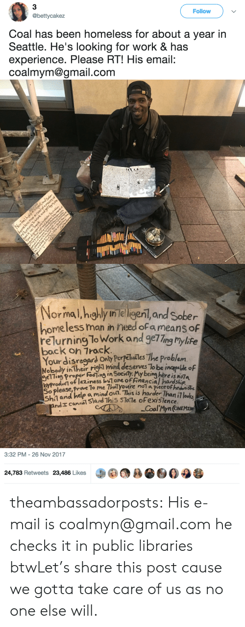 Homeless, Target, and Tumblr: 3  @bettycakez  Follow  Coal has been homeless for about a year in  Seattle. He's looking for work & has  experience. Please RT! His email:  coalmym@gmail.com   ormal,hg  ih leligeni, and Sober  homeless man ih need ofa means of  relurning To Work and geTTng mylife  back on Track  Your disregaOnly Perlles The problem  mind  Nobody in Theidly. My being here is NG7A  eserves To be inapalle oF  r figh  her  elling roeFooing in Socidy  byPro  So  f iness buone ofFinancia/ hardship  ease, Prave lo me Thal youire noi a piece oFhednisšihe  a mind ou. This is harder Ihan i7 looks  CCoal'Myn(ONE   3:32 PM-26 Nov 2017  24,783 Retweets 23,486 Likes theambassadorposts:  His e-mail is coalmyn@gmail.com he checks it in public libraries btwLet's share this post cause we gotta take care of us as no one else will.