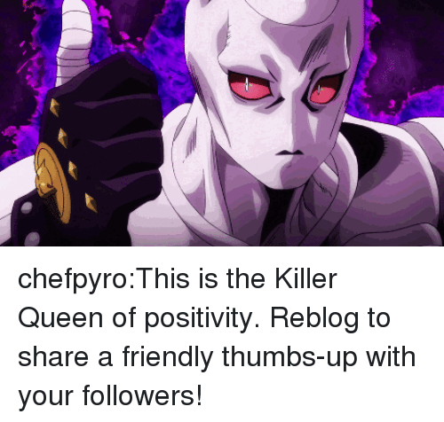 Tumblr, Queen, and Blog: 3 chefpyro:This is the Killer Queen of positivity. Reblog to share a friendly thumbs-up with your followers!