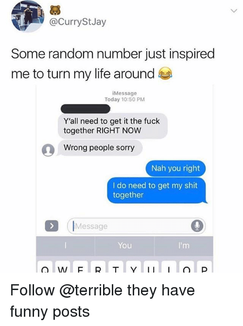 Funny, Jay, and Life: 3  @CurrySt Jay  Some random number just inspired  me to turn my life around  iMessage  Today 10:50 PM  Y'all need to get it the fuck  together RIGHT NOW  Wrong people sorry  Nah you right  I do need to get my shit  together  IMessage  You Follow @terrible they have funny posts