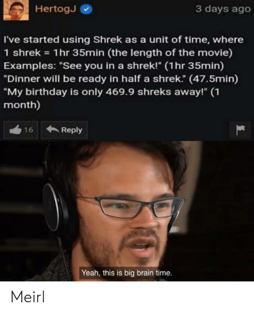 "Birthday, Shrek, and Yeah: 3 days ago  HertogJ  I've started using Shrek as a unit of time, where  1 shrek 1hr 35min (the length of the movie)  Examples: ""See you in a shrek!"" (1hr 35min)  ""Dinner will be ready in half a shrek."" (47.5min)  ""My birthday is only 469.9 shreks away!"" 1  month)  Reply  16  Yeah, this is big brain time. Meirl"