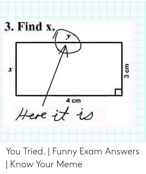 Funny, Meme, and Answers: 3. Find x.  4 cm  Here it is  3 cm You Tried.   Funny Exam Answers   Know Your Meme