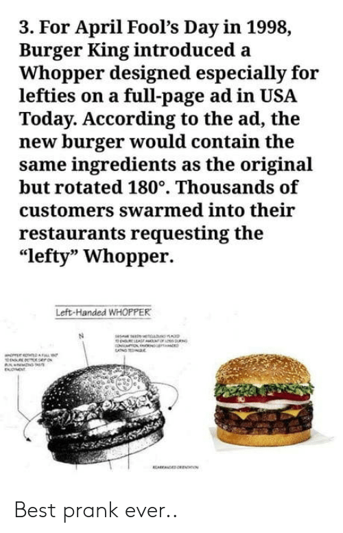 "Burger King, Prank, and Best: 3. For April Fool's Day in 1998,  Burger King introduced a  Whopper designed especially for  lefties on a full-page ad in USA  Today. According to the ad, the  new burger would contain the  same ingredients as the original  but rotated 180°. Thousands of  customers swarmed into their  restaurants requesting the  ""lefty"" Whopper.  Left-Handed WHOPPER Best prank ever.."