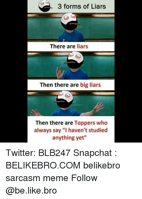 "Be Like, Meme, and Memes: 3 forms of Liars  There are liars  Then there are big liars  oN  Then there are Toppers who  always say ""I haven't studied  anything yet"" Twitter: BLB247 Snapchat : BELIKEBRO.COM belikebro sarcasm meme Follow @be.like.bro"
