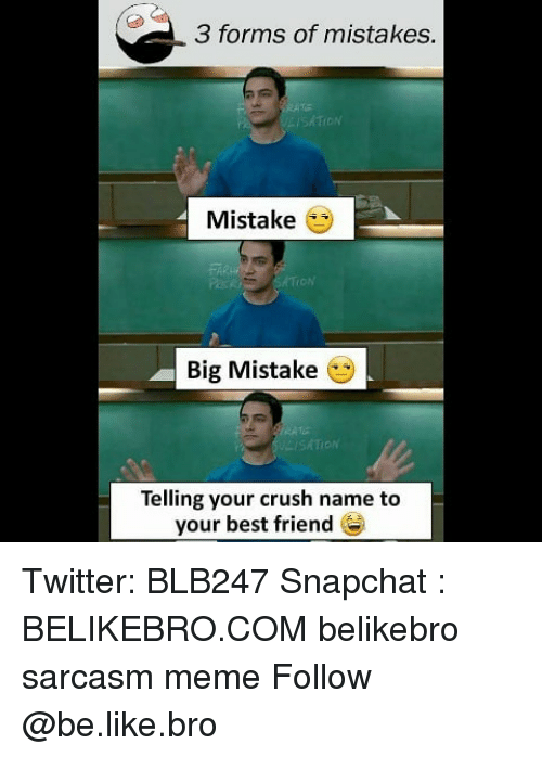 Be Like, Best Friend, and Crush: 3 forms of mistakes.  SATION  Mistake  Big Mistake  SATION  Telling your crush name to  your best friend Twitter: BLB247 Snapchat : BELIKEBRO.COM belikebro sarcasm meme Follow @be.like.bro