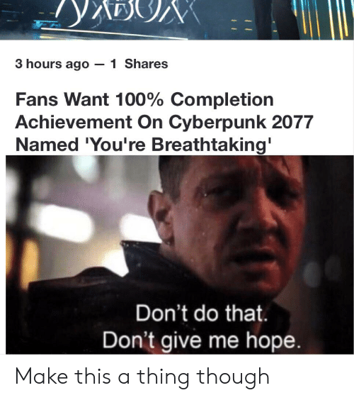 Dank Memes, Hope, and Cyberpunk: 3 hours ago -1 Shares  Fans Want 100% Completion  Achievement On Cyberpunk 2077  Named 'You're Breathtaking'  Don't do that.  Don't give me hope. Make this a thing though