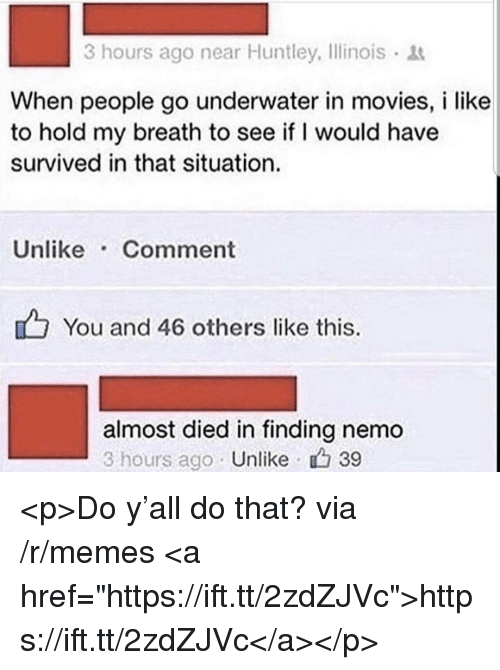 "Finding Nemo, Memes, and Movies: 3 hours ago near Huntley, Ilinois  When people go underwater in movies, i like  to hold my breath to see if I would have  survived in that situation.  Unlike Comment  You and 46 others like this.  almost died in finding nemo  3 hours ago Unlike 39 <p>Do y'all do that? via /r/memes <a href=""https://ift.tt/2zdZJVc"">https://ift.tt/2zdZJVc</a></p>"